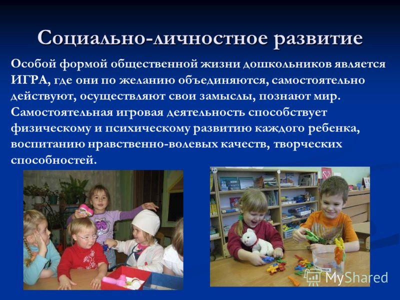 Социально-личностное развитие Особой формой общественной жизни дошкольников является ИГРА, где они по желанию объединяются, самостоятельно действуют, осуществляют свои замыслы, познают мир. Самостоятельная игровая деятельность способствует физическом