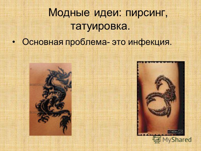 Модные идеи: пирсинг, татуировка. Основная проблема- это инфекция.