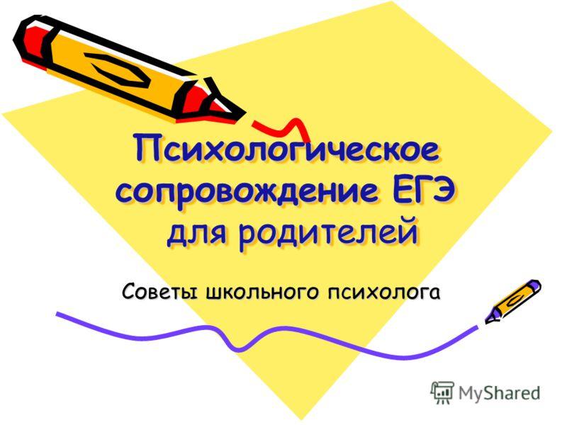 Психологическое сопровождение ЕГЭ для родителей Советы школьного психолога