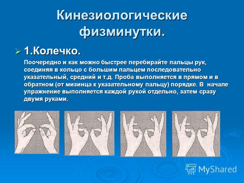 Кинезиологические физминутки. 1.Колечко. 1.Колечко. Поочередно и как можно быстрее перебирайте пальцы рук, соединяя в кольцо с большим пальцем последовательно указательный, средний и т.д. Проба выполняется в прямом и в обратном (от мизинца к указател