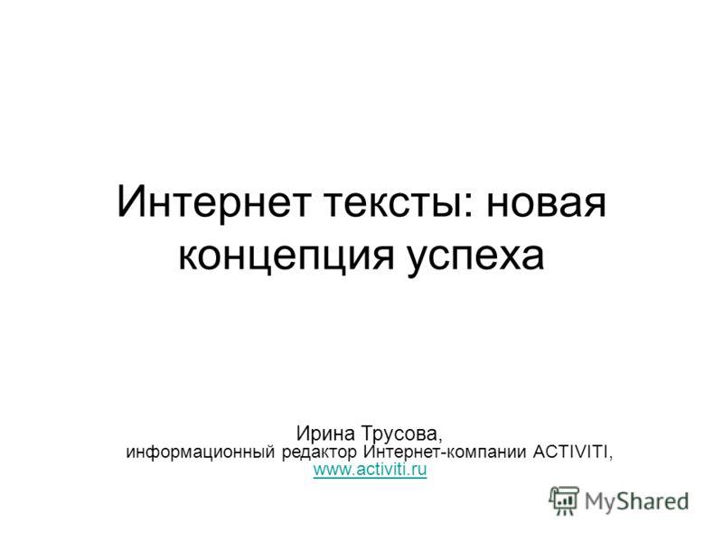 Интернет тексты: новая концепция успеха Ирина Трусова, информационный редактор Интернет-компании ACTIVITI, www.activiti.ru www.activiti.ru
