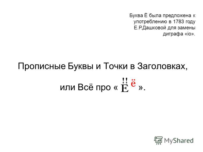 Прописные Буквы и Точки в Заголовках, или Всё про « ». Буква Ё была предложена к употреблению в 1783 году Е.Р.Дашковой для замены диграфа «io».