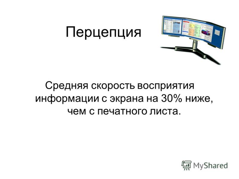 Перцепция Средняя скорость восприятия информации с экрана на 30% ниже, чем с печатного листа.