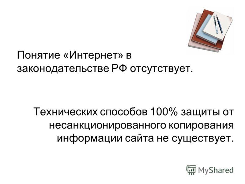 Понятие «Интернет» в законодательстве РФ отсутствует. Технических способов 100% защиты от несанкционированного копирования информации сайта не существует.