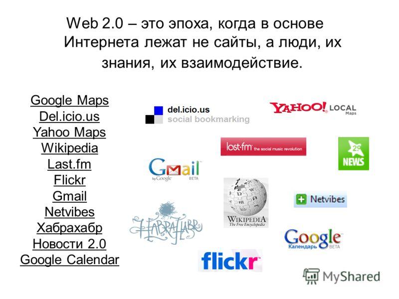 Web 2.0 – это эпоха, когда в основе Интернета лежат не сайты, а люди, их знания, их взаимодействие. Google Maps Del.icio.us Yahoo Maps Wikipedia Last.fm Flickr Gmail Netvibes Хабрахабр Новости 2.0 Google Calendar