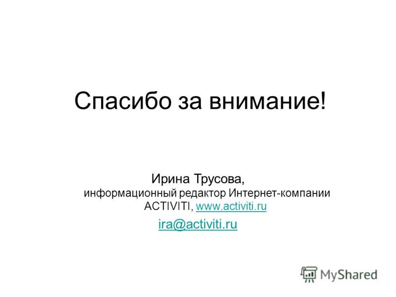 Спасибо за внимание! Ирина Трусова, информационный редактор Интернет-компании ACTIVITI, www.activiti.ruwww.activiti.ru ira@activiti.ru