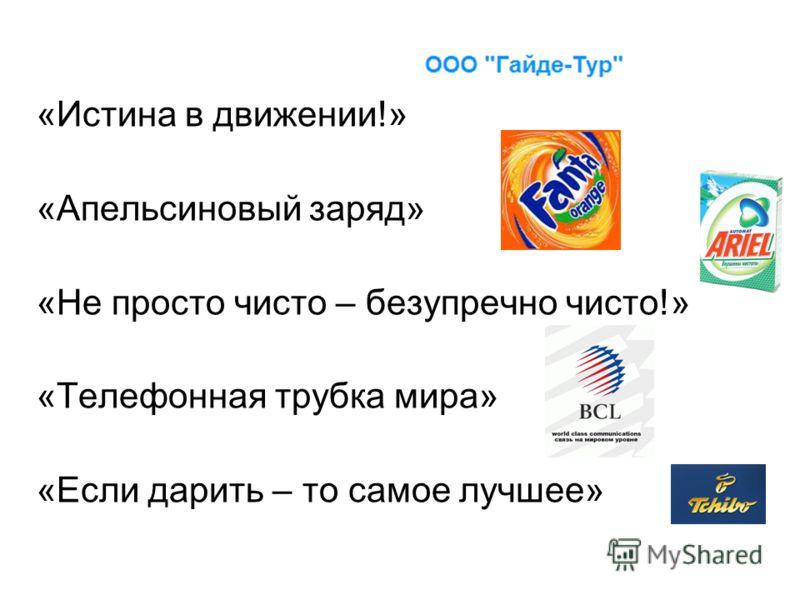 «Истина в движении!» «Апельсиновый заряд» «Не просто чисто – безупречно чисто!» «Телефонная трубка мира» «Если дарить – то самое лучшее»