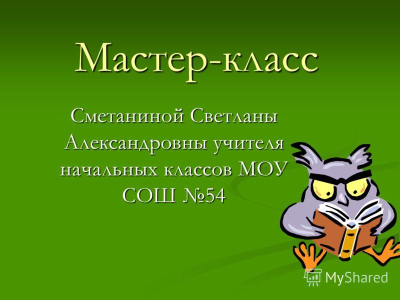 Мастер-класс Сметаниной Светланы Александровны учителя начальных классов МОУ СОШ 54