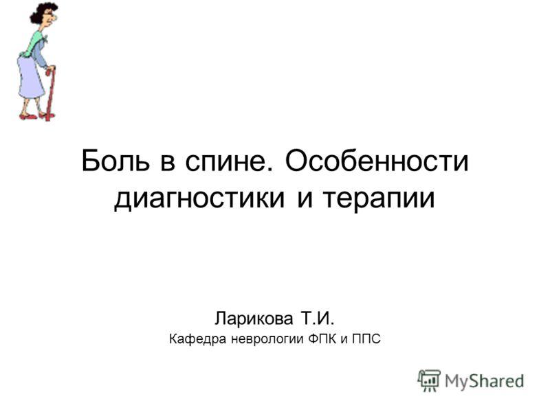 Боль в спине. Особенности диагностики и терапии Ларикова Т.И. Кафедра неврологии ФПК и ППС