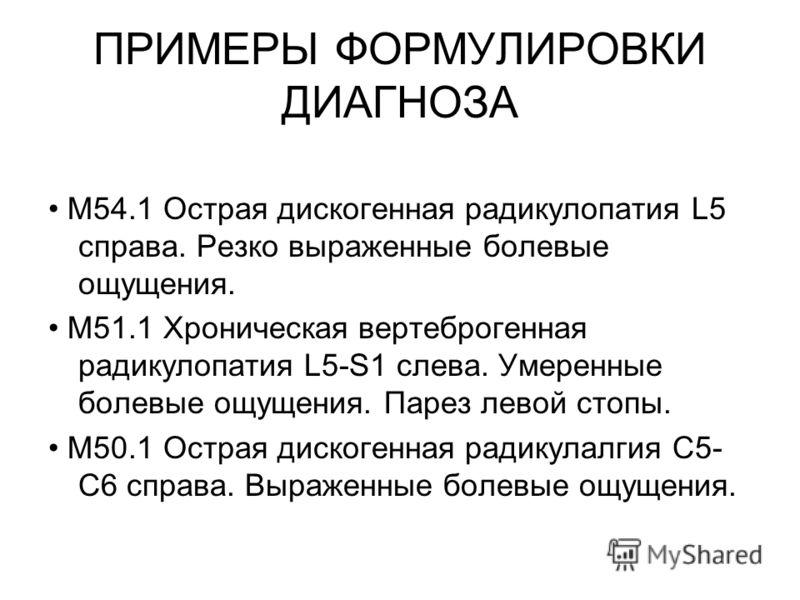 ПРИМЕРЫ ФОРМУЛИРОВКИ ДИАГНОЗА M54.1 Острая дискогенная радикулопатия L5 справа. Резко выраженные болевые ощущения. M51.1 Хроническая вертеброгенная радикулопатия L5-S1 слева. Умеренные болевые ощущения. Парез левой стопы. M50.1 Острая дискогенная рад