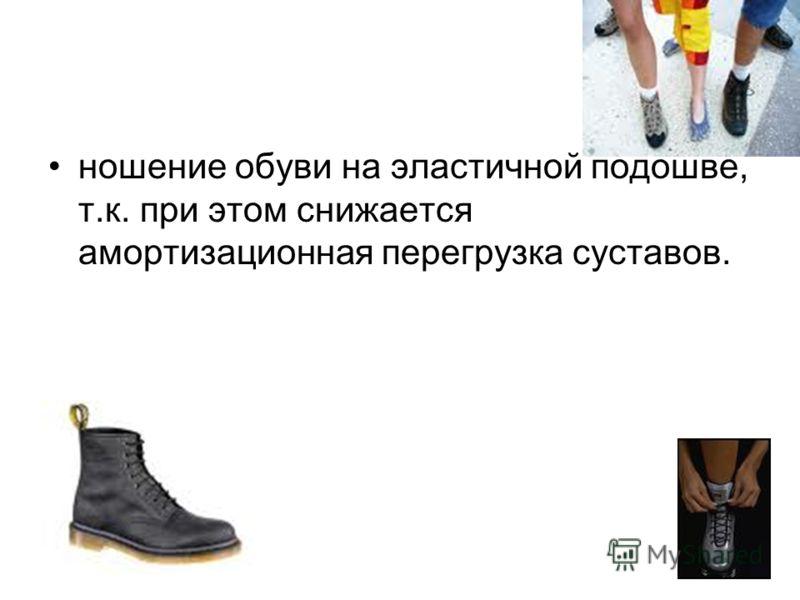 ношение обуви на эластичной подошве, т.к. при этом снижается амортизационная перегрузка суставов.