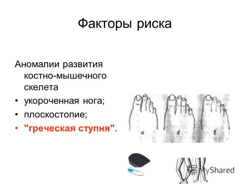 Факторы риска Аномалии развития костно-мышечного скелета укороченная нога; плоскостопие; греческая ступня.