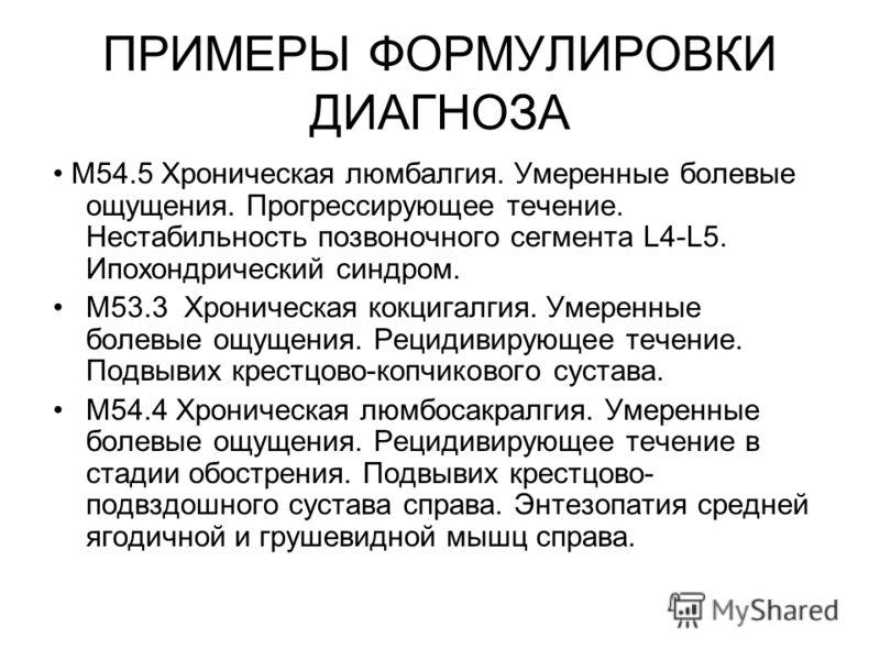 ПРИМЕРЫ ФОРМУЛИРОВКИ ДИАГНОЗА M54.5 Хроническая люмбалгия. Умеренные болевые ощущения. Прогрессирующее течение. Нестабильность позвоночного сегмента L4-L5. Ипохондрический синдром. M53.3 Хроническая кокцигалгия. Умеренные болевые ощущения. Рецидивиру