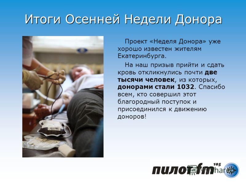Итоги Осенней Недели Донора Проект «Неделя Донора» уже хорошо известен жителям Екатеринбурга. На наш призыв прийти и сдать кровь откликнулись почти две тысячи человек, из которых, донорами стали 1032. Спасибо всем, кто совершил этот благородный посту