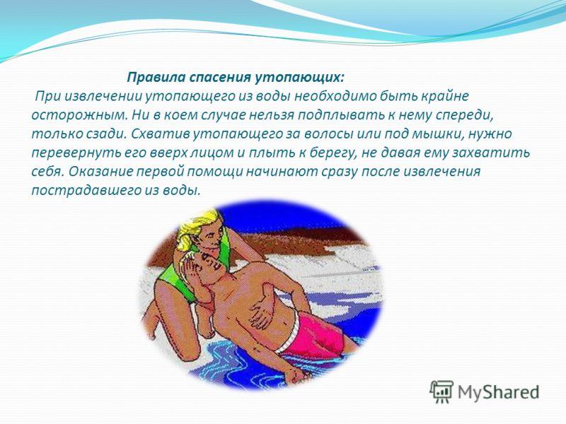 Правила спасения утопающих: При извлечении утопающего из воды необходимо быть крайне осторожным. Ни в коем случае нельзя подплывать к нему спереди, только сзади. Схватив утопающего за волосы или под мышки, нужно перевернуть его вверх лицом и плыть к
