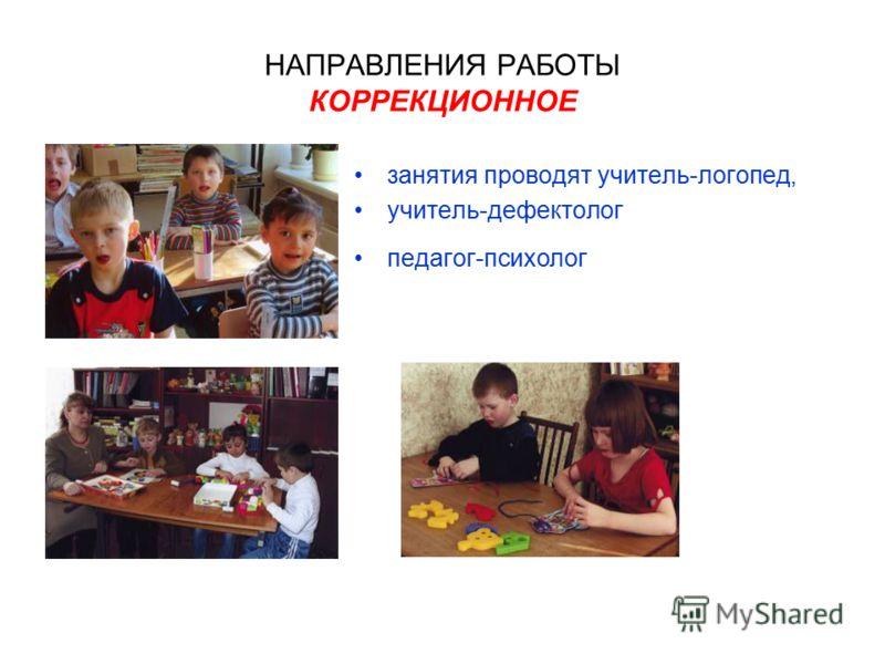 НАПРАВЛЕНИЯ РАБОТЫ КОРРЕКЦИОННОЕ занятия проводят учитель-логопед, учитель-дефектолог педагог-психолог