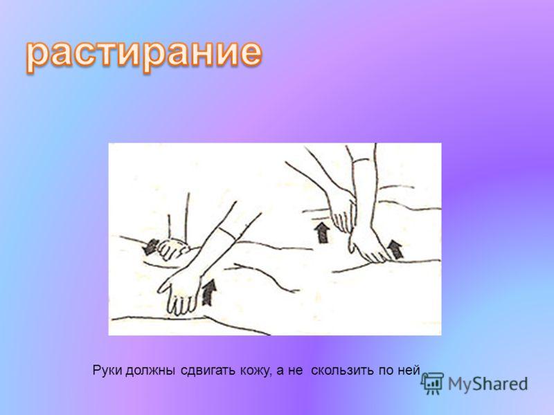 Руки должны сдвигать кожу, а не скользить по ней