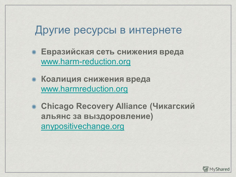 Другие ресурсы в интернете Евразийская сеть снижения вреда www.harm-reduction.org www.harm-reduction.org Коалиция снижения вреда www.harmreduction.org Chicago Recovery Alliance (Чикагский альянс за выздоровление) anypositivechange.org anypositivechan