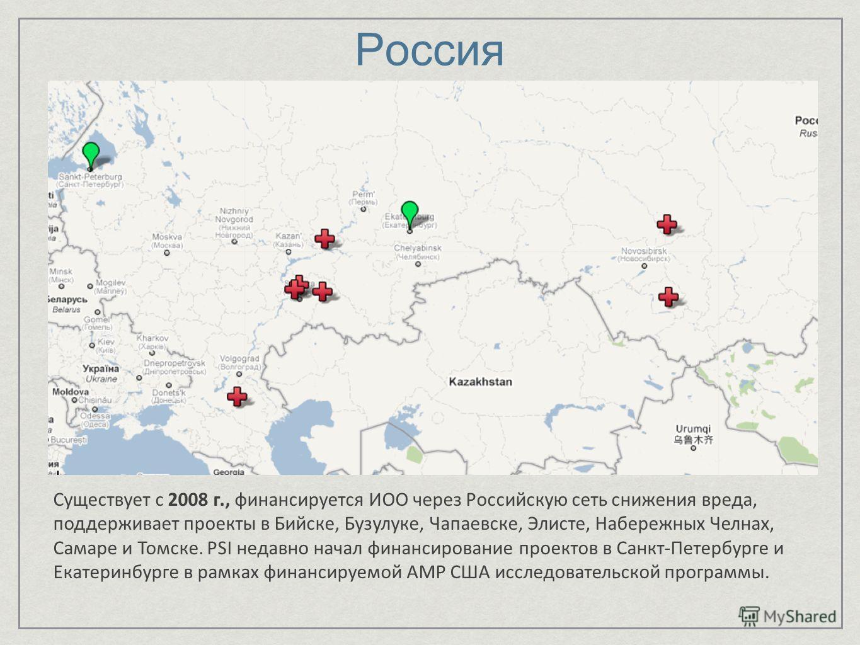 Россия Существует с 2008 г., финансируется ИОО через Российскую сеть снижения вреда, поддерживает проекты в Бийске, Бузулуке, Чапаевске, Элисте, Набережных Челнах, Самаре и Томске. PSI недавно начал финансирование проектов в Санкт-Петербурге и Екатер