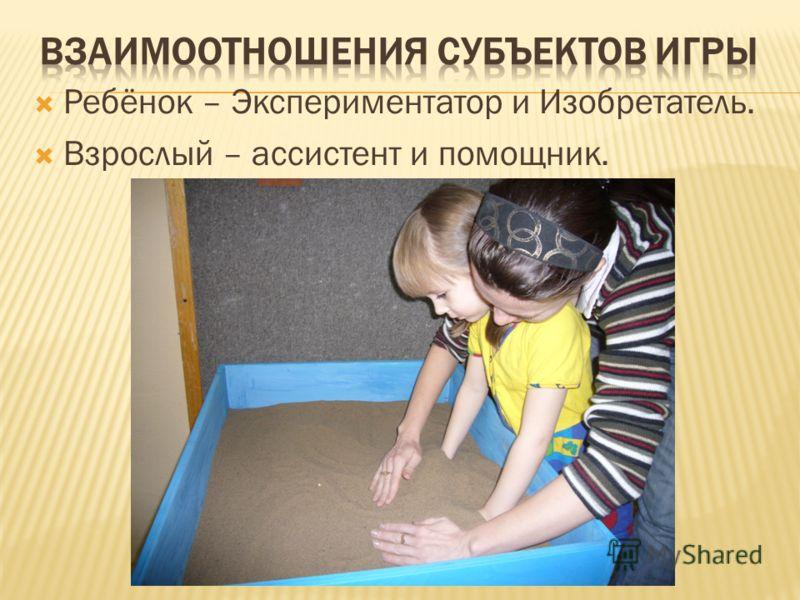 Ребёнок – Экспериментатор и Изобретатель. Взрослый – ассистент и помощник.