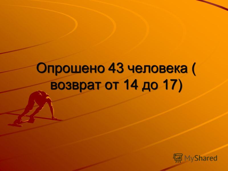 Опрошено 43 человека ( возврат от 14 до 17)