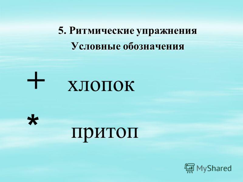 5. Ритмические упражнения Условные обозначения + хлопок * притоп