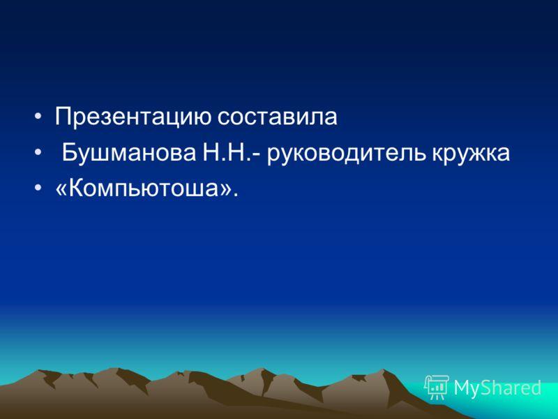 Презентацию составила Бушманова Н.Н.- руководитель кружка «Компьютоша».