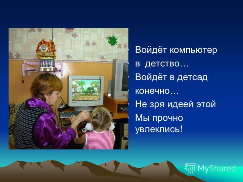 Войдёт компьютер в детство… Войдёт в детсад конечно… Не зря идеей этой Мы прочно увлеклись!