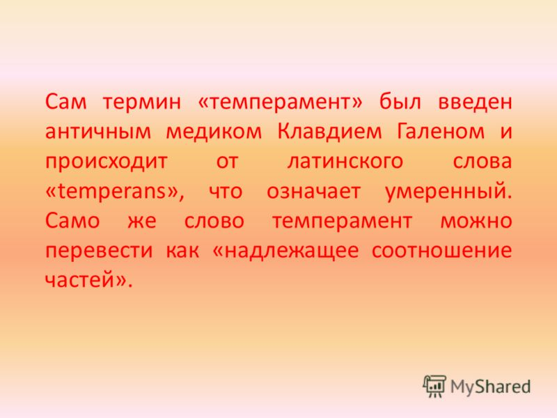 Сам термин «темперамент» был введен античным медиком Клавдием Галеном и происходит от латинского слова «temperans», что означает умеренный. Само же слово темперамент можно перевести как «надлежащее соотношение частей».