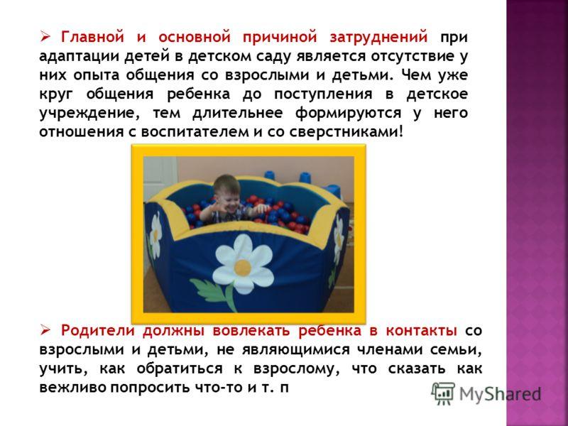 Главной и основной причиной затруднений при адаптации детей в детском саду является отсутствие у них опыта общения со взрослыми и детьми. Чем уже круг общения ребенка до поступления в детское учреждение, тем длительнее формируются у него отношения с