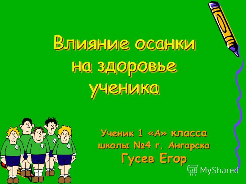 Влияние осанки на здоровье ученика Ученик 1 «А» класса школы 4 г. Ангарска Гусев Егор