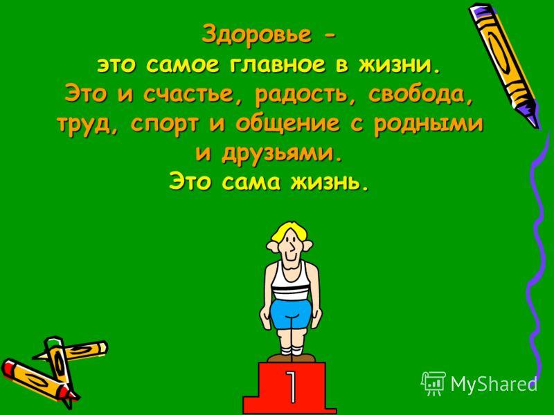 Здоровье - это самое главное в жизни. Это и счастье, радость, свобода, труд, спорт и общение с родными и друзьями. Это сама жизнь.