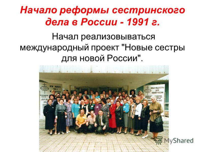 Начало реформы сестринского дела в России - 1991 г. Начал реализовываться международный проект Новые сестры для новой России.