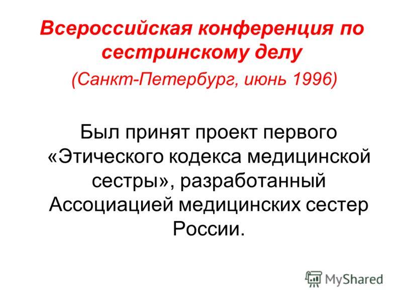Всероссийская конференция по сестринскому делу (Санкт-Петербург, июнь 1996) Был принят проект первого «Этического кодекса медицинской сестры», разработанный Ассоциацией медицинских сестер России.