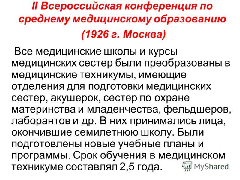 II Всероссийская конференция по среднему медицинскому образованию (1926 г. Москва) Все медицинские школы и курсы медицинских сестер были преобразованы в медицинские техникумы, имеющие отделения для подготовки медицинских сестер, акушерок, сестер по о