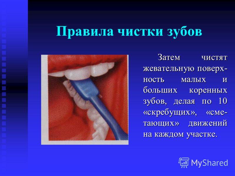 Правила чистки зубов Затем чистят жевательную поверх- ность малых и больших коренных зубов, делая по 10 «скребущих», «сме- тающих» движений на каждом участке.