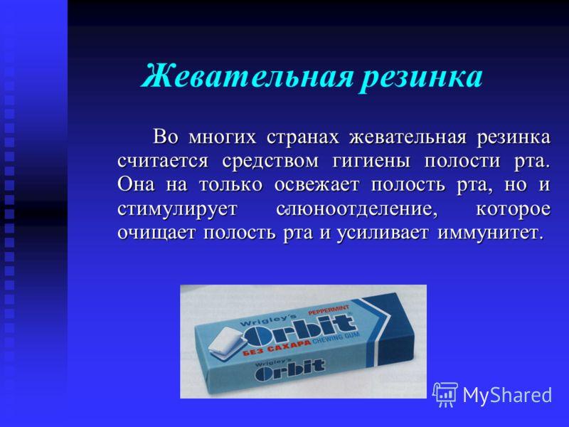 Жевательная резинка Во многих странах жевательная резинка считается средством гигиены полости рта. Она на только освежает полость рта, но и стимулирует слюноотделение, которое очищает полость рта и усиливает иммунитет.