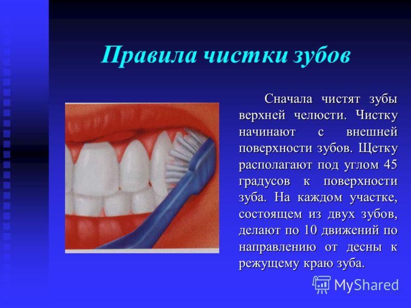 Правила чистки зубов Сначала чистят зубы верхней челюсти. Чистку начинают с внешней поверхности зубов. Щетку располагают под углом 45 градусов к поверхности зуба. На каждом участке, состоящем из двух зубов, делают по 10 движений по направлению от дес