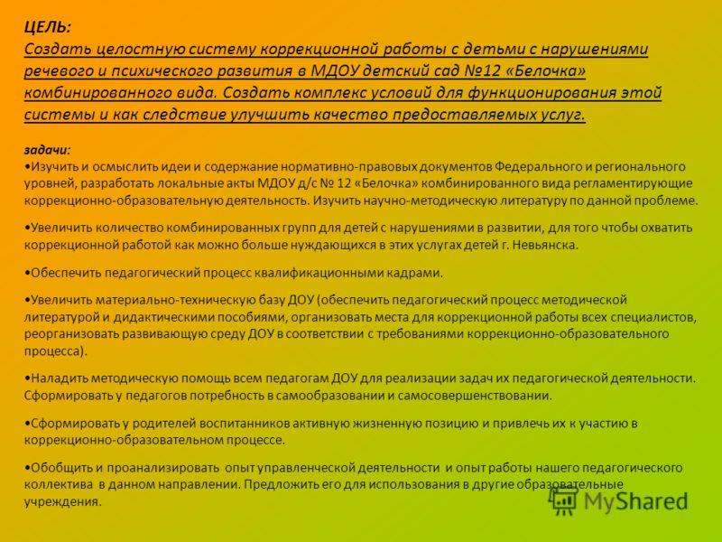 ЦЕЛЬ: Создать целостную систему коррекционной работы с детьми с нарушениями речевого и психического развития в МДОУ детский сад 12 «Белочка» комбинированного вида. Создать комплекс условий для функционирования этой системы и как следствие улучшить ка