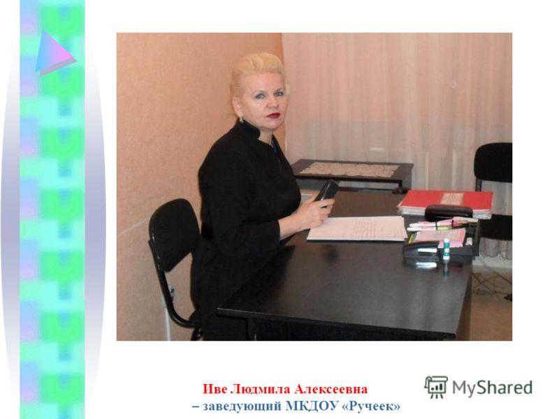 Иве Людмила Алексеевна – заведующий МКДОУ «Ручеек»