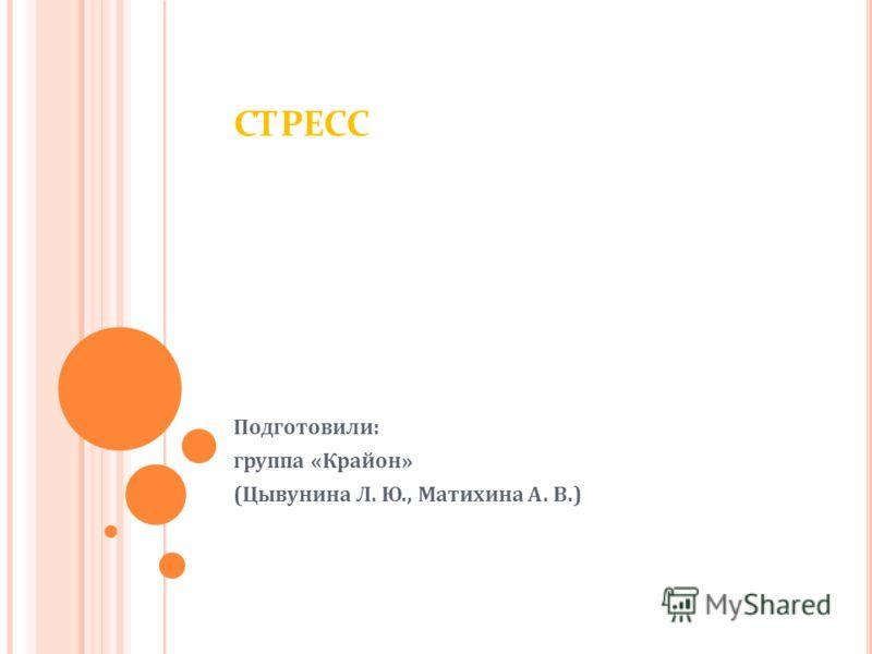 СТРЕСС Подготовили: группа «Крайон» (Цывунина Л. Ю., Матихина А. В.)