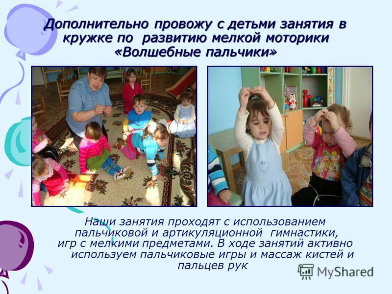 Дополнительно провожу с детьми занятия в кружке по развитию мелкой моторики «Волшебные пальчики» Наши занятия проходят с использованием пальчиковой и артикуляционной гимнастики, игр с мелкими предметами. В ходе занятий активно используем пальчиковые