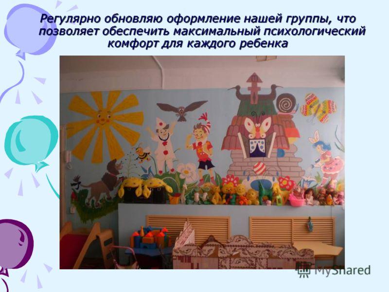 Регулярно обновляю оформление нашей группы, что позволяет обеспечить максимальный психологический комфорт для каждого ребенка
