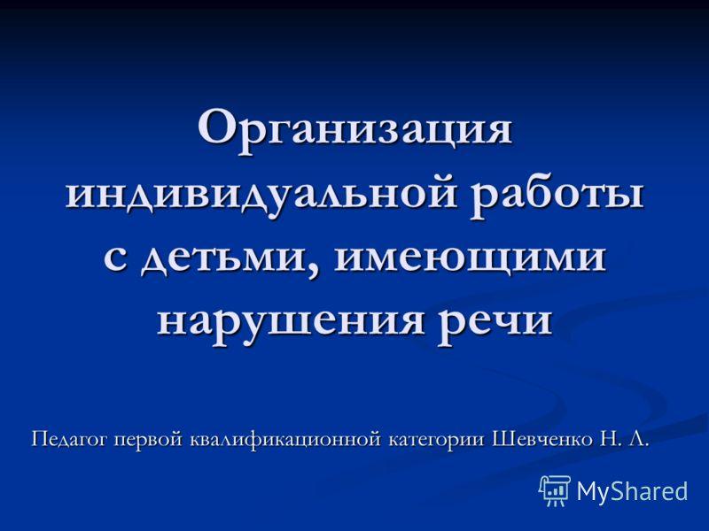 Организация индивидуальной работы с детьми, имеющими нарушения речи Педагог первой квалификационной категории Шевченко Н. Л.