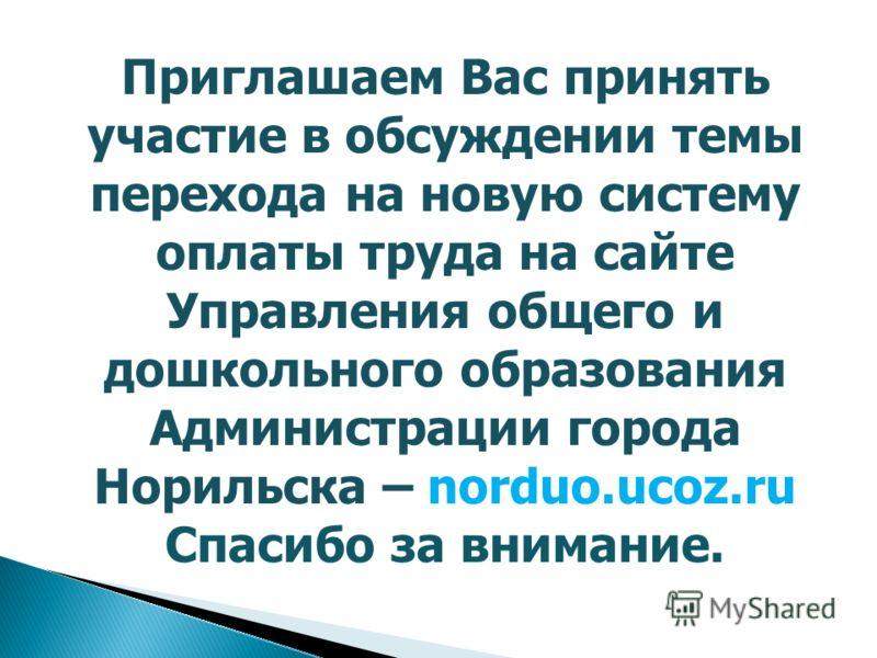 Приглашаем Вас принять участие в обсуждении темы перехода на новую систему оплаты труда на сайте Управления общего и дошкольного образования Администрации города Норильска – norduo.ucoz.ru Спасибо за внимание.