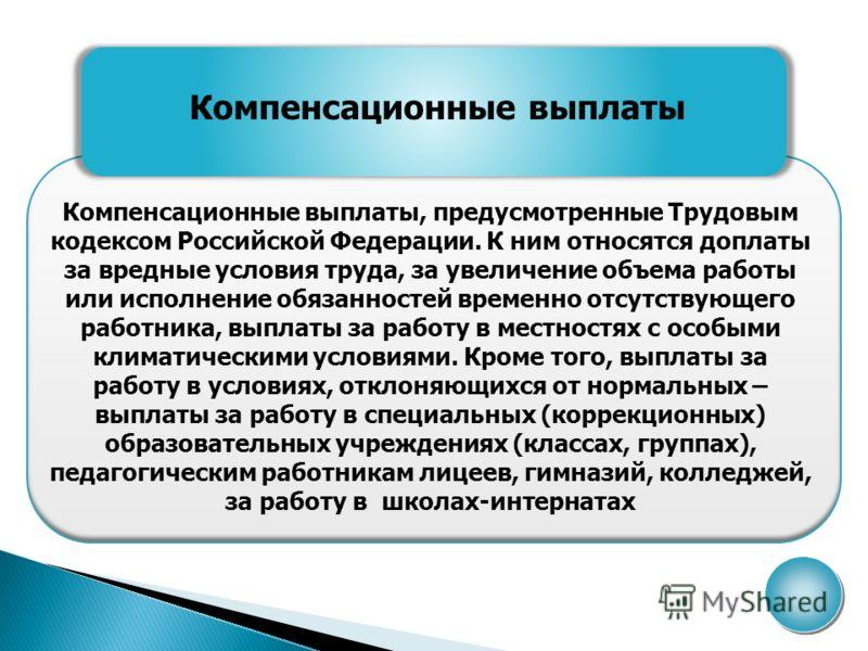 Компенсационные выплаты Компенсационные выплаты, предусмотренные Трудовым кодексом Российской Федерации. К ним относятся доплаты за вредные условия труда, за увеличение объема работы или исполнение обязанностей временно отсутствующего работника, выпл