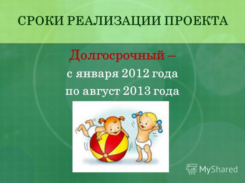 СРОКИ РЕАЛИЗАЦИИ ПРОЕКТА Долгосрочный – с января 2012 года по август 2013 года