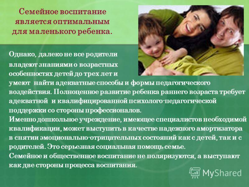 Семейное воспитание является оптимальным для маленького ребенка. Однако, далеко не все родители владеют знаниями о возрастных особенностях детей до трех лет и умеют найти адекватные способы и формы педагогического воздействия. Полноценное развитие ре