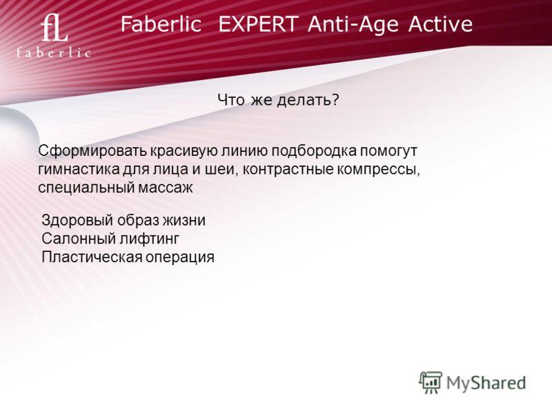Faberlic EXPERT Anti-Age Active Что же делать? Сформировать красивую линию подбородка помогут гимнастика для лица и шеи, контрастные компрессы, специальный массаж Здоровый образ жизни Салонный лифтинг Пластическая операция