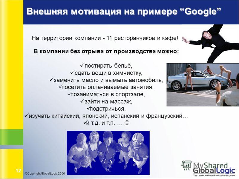 ©Copyright GlobalLogic 2006 12 Внешняя мотивация на примере Google На территории компании - 11 ресторанчиков и кафе! В компании без отрыва от производства можно: постирать бельё, сдать вещи в химчистку, заменить масло и вымыть автомобиль, посетить оп